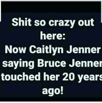 Caitlyn Jenner: Shit so crazy out  here:  Now Caitlyn Jenner  saying Bruce Jenner  touched her 20 years  ago!