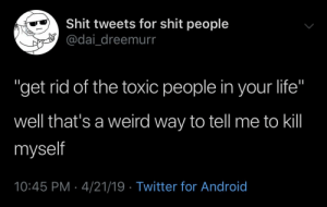 """Android, Life, and Shit: Shit tweets for shit people  adai dreemurr  """"get rid of the toxic people in your life""""  well that's a weird way to tell me to kill  myself  10:45 PM - 4/21/19 Twitter for Android 2meirl4meirl"""