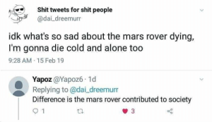 Being Alone, Shit, and Mars: Shit tweets for shit people  @dai dreemurn  idk what's so sad about the mars rover dying,  I'm gonna die cold and alone too  9:28 AM 15 Feb 19  Yapoz @Yapoz6 1d  Replying to@dai_dreemurr  Difference is the mars rover contributed to society  93