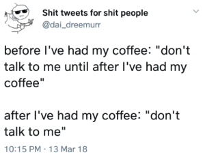 "Shit, Coffee, and MeIRL: Shit tweets for shit people  @dai_dreemurr  before l've had my coffee: ""don't  talk to me until after l've had my  coffee""  after l've had my coffee: ""don't  talk to me""  10:15 PM 13 Mar 18 meirl"