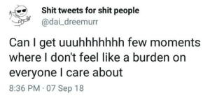 Shit, Dai, and Can: Shit tweets for shit people  @dai_dreemurr  Can I get uuuhhhhhhh few moments  where I don't feel like a burden on  everyone l care about  8:36 PM 07 Sep 18 2meirl4meirl
