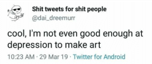 Android, Shit, and Twitter: Shit tweets for shit people  @dai_dreemurr  cool, l'm not even good enough at  depression to make art  10:23 AM 29 Mar 19 Twitter for Android