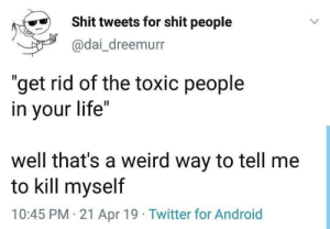"""Android, Life, and Shit: Shit tweets for shit people  @dai_dreemurr  """"get rid of the toxic people  in your life""""  well that's a weird way to tell me  to kill myself  10:45 PM 21 Apr 19 Twitter for Android"""