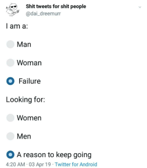 Android, Shit, and Twitter: Shit tweets for shit people  @dai_dreemurr  l am a:  Man  Woman  O Failure  Looking for:  Women  Men  OA reason to keep going  4:20 AM 03 Apr 19 Twitter for Android toomeirlformeirl