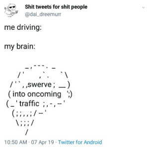 """Android, Driving, and Shit: Shit tweets for shit people  @dai_dreemurr  me driving:  my brain  / '""""swerve; _)  into oncoming ';)  (_'traffic ;,-,-'  10:50 AM-07 Apr 19 Twitter for Android toomeirlformeirl"""
