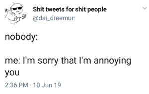 Shit, Sorry, and Irl: Shit tweets for shit people  @dai_dreemurr  nobody:  me: I'm sorry that I'm annoying  you  2:36 PM 10 Jun 19 me_irl
