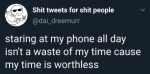 Phone, Shit, and Time: Shit tweets for shit people  @dai_dreemurr  staring at my phone all day  isn't a waste of my time cause  my time is worthless