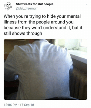 Shit, Dai, and Hide: Shit tweets for shit people  @dai_dreemurr  When you're trying to hide your mental  illness from the people around you  because they won't understand it, but it  still shows through  12:06 PM 17 Sep 18