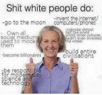 -Ausmin: Shit white people do:  -invent the internet/  go to the moon  Computers phones  -colonise almost  Own all  Whilst other cultures  Social mediums  adn't even invented  used to mock  the Whee  them  build entire  become billionaires  CIVIlisations  -be responsibl  for modern day  Science and  technology -Ausmin