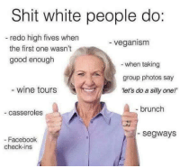 "Sent in by a fan.: Shit white people do:  redo high fives when  veganism  the first one wasn't  good enough  when taking  group photos say  wine tours  ""let's do a silly one!'  brunch  casseroles  Segways  Facebook  check-ins Sent in by a fan."