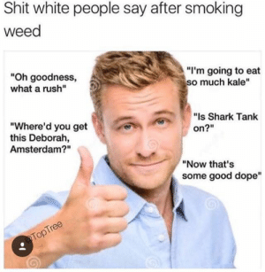 """Dope, Shit, and Smoking: Shit white people say after smoking  weed  """"I'm going to eat  so much kale""""  """"Oh goodness,  what a rush""""  """"Is Shark Tank  """"Where'd you get  this Deborah,  Amsterdam?""""  on?""""  """"Now that's  some good dope""""  @TopTree"""