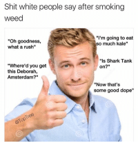 "Dope, Memes, and Shit: Shit white people say after smoking  weed  ""Oh goodness,  what a rush""  ""I'm going to eat  so much kale""  ""ls Shark Tank  on?""  ""Where'd you get  this Deborah,  Amsterdam?""  ""Now that's  some good dope"" Shark Tank anyone? 🦈"