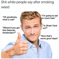 "Dope, Instagram, and Shit: Shit white people say after smoking  weed  ""Oh goodness,  what a rush""  ""I'm going to eat  so much kale""  ""ls Shark Tank  on?""  ""Where'd you get  this Deborah,  Amsterdam?""  ""Now that's  some good dope"" @toptree is my favorite page on Instagram. Literally pissing my pants with every post!"
