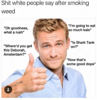 "Dope, Memes, and Shit: Shit white people say after smoking  weed  ""Oh goodness,  what a rush""  ""I'm going to eat  o much kale""  ""Is Shark Tank  on?""  ""Where'd you get  this Deborah,  Amsterdam?""  ""Now that's  some good dope""  e8 Snapchat dankmemesgang🔥💦"