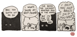 losing a friend: / SHIT  YOU NOT  BRO!!  I SHIT  YOU NOT  I'VE BEEN  THE LUCKIEST  SENTIENT POo  IN THE WORLD  I WONT..  YOURE MY  BEST FRIEND  BRO. YoU  GOTTA LET  ME GO  BUT IT'S  TIME TO  SHIT ME,  BRO losing a friend
