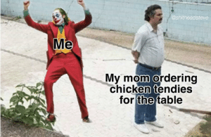 Chicken tenders sounding good right about now Pablo: @shitheadsteve  Me  My mom ordering  chicken tendies  for the table Chicken tenders sounding good right about now Pablo