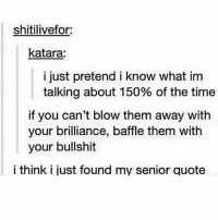tag your best friend: shitilive for:  katara:  i just pretend i know what im  talking about 150% of the time  if you can't blow them away with  your brilliance, baffle them with  your bullshit  i think i just found my senior quote tag your best friend