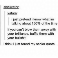 Hahaha: shitilivefor:  katara:  i just pretend i know what im  talking about 150% of the time  if you can't blow them away with  your brilliance, baffle them with  your bullshit  i think i just found my senior quote Hahaha