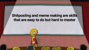 Meme, Reddit, and Shitposting: Shitposting and meme making are skills  that are easy to do but hard to master it truly is difficult to master