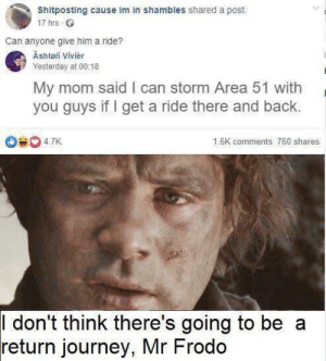 One does not simply walk into Area 51: Shitposting cause im in shambles shared a post.  17 hrs  Can anyone give him a ride?  Äshtøn Vivièr  Yesterday at 00:18  My mom said I can storm Area 51 with  you guys if I get a ride there and back.  De 47K  16K comments 760 shares  I don't think there's going to be  return journey, Mr Frodo  CO One does not simply walk into Area 51