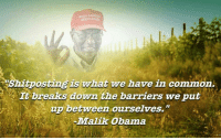 """Malik Obama: Shitposting is what we have in common  't breaks down the barriers we put  up between ourselves.""""  -Malik Obama"""