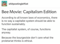 proletariat: shitposting leftist  Bee Movie: Capitalism Edition  According to all known laws of economics, there  is no way a capitalist system should be able to  function sustainably.  The capitalist system, of course, functions  anyway  Because the bourgeoisie don't care what the  proletariat thinks is ethical.