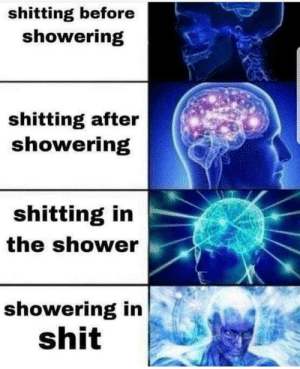 Shit, Shower, and Shitting: shitting before  showering  shitting after  showering  shitting in  the shower  showering in  shit