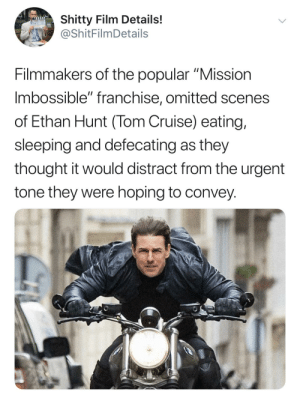 """Show me the money!: Shitty Film Details!  @ShitFilmDetails  Filmmakers of the popular """"Mission  Imbossible"""" franchise, omitted scenes  of Ethan Hunt (Tom Cruise) eating,  sleeping and defecating as they  thought it would distract from the urgent  tone they were hoping to convey. Show me the money!"""