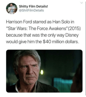 "It's The Only Way: Shitty Film Details!  @ShitFilmDetails  Harrison Ford starred as Han Solo in  ""Star Wars: The Force Awakens"" (2015)  because that was the only way Disney  would give him the $40 million dollars. It's The Only Way"