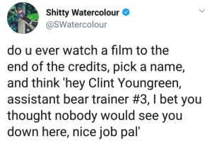 I Bet, Bear, and Watch: Shitty Watercolour  @SWatercolour  do u ever watch a film to the  end of the credits, pick a name  and think 'hey Clint Youngreen,  assistant bear trainer #3 , I bet you  thought nobody would see you  down here, nice job pal' Hector being wholesome via /r/wholesomememes https://ift.tt/2YW2tCS