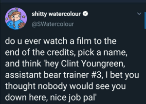 I see my own name in there: shitty watercolour  @sWatercolour  do u ever watch a film to the  end of the credits, pick a name,  and think 'hey Clint Youngreen,  assistant bear trainer #3, I bet you  thought nobody would see you  down here, nice job pal' I see my own name in there