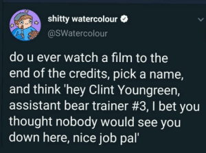 Good job, buddy :) via /r/wholesomememes https://ift.tt/2OcUJWu: shitty watercolour  @SWatercolour  do u ever watch a film to the  end of the credits, pick a name,  and think 'hey Clint Youngreen,  assistant bear trainer #3, I bet you  thought nobody would see you  down here, nice job pal' Good job, buddy :) via /r/wholesomememes https://ift.tt/2OcUJWu
