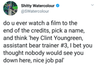 I Bet, Bear, and Good: Shitty WatercolourO  @SWatercolour  do u ever watch a film to the  end of the credits, pick a name,  and think 'hey Clint Youngreern,  assistant bear trainer #3, I bet you  thought nobody would see you  down here, nice job pal' Clint Youngreen, good job!