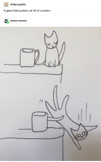 Memes, Cat, and Glass: shittycryptids  A glass that pushes cat off of counters  draws-memes Glass Pushes Cat