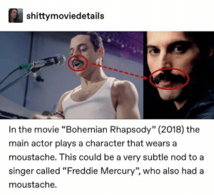"freddie: shittymoviedetails  In the movie ""Bohemian Rhapsody"" (2018) the  main actor plays a character that wears a  moustache. This could be a very subtle nod to a  singer called ""Freddie Mercury"", who also had a  moustache."