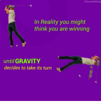 "Reddit, Gravity, and Reality: Shivanshbhola  In Reality you might  think you are winning  until GRAVITY  decides to take its turn <p>[<a href=""https://www.reddit.com/r/surrealmemes/comments/7m6nqj/beware_because_the_turn_will_come/"">Src</a>]</p>"