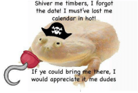 Lost, Appreciate, and Calendar: Shiver me timbers, I forgot  the date! I must've lost me  calendar in hot!  If ye could bring me there, I  would appreciate it, me dudes