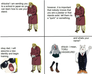 "shizuka is using her stand in the first 2 panels.: shizuka! i am sending you  to a school in japan so you  can learn how to use your  stand.  however, it is important  that nobody knows that  you are a joestar or that  stands exist. tell them its  a ""quirk"" or something.  and whats your  name?  shizuk- i mean,  okay dad, i will
