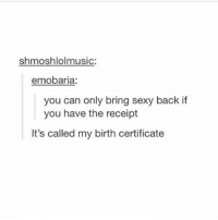 Ironic, Sexy, and Receipt: shmoshlolmusic:  emobaria:  you can only bring sexy back if  you have the receipt  It's called my birth certificate