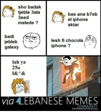 Totally worth it: sho badak.  tieble 3ala  bas ana b7eb  3eed  el iphone  mele de  aktar  badi  lesh fi chocola  jeblek  iphone?  galaxy  lah ya  250  l&A&  via LEBANESE MEMES  COMMUNITY Totally worth it