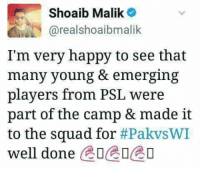 Shoaib Malik views about the Squad selected for WI tour.: Shoaib Malik  realshoaibmalik  I'm very happy to see that  many young & emerging  players from PSL were  part of the camp & made it  to the squad for  #PakvsWI  well done  EDEDCO Shoaib Malik views about the Squad selected for WI tour.