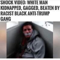 """SHOCK VIDEO: WHITE MAN  KIDNAPPED, GAGGED, BEATEN BY  RACIST BLACK ANTI-TRUMP  GANG """"BLACKS CANT BE RACIST"""" Partners: @atheist.libertarian @classical_atheist Classicalliberal libertarian freedom randpaul2020 freedomofspeech"""