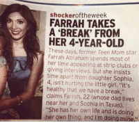 """Bitch, Dad, and Farrah Abraham: shockeroftheweek  FARRAH TAKES  A 'BREAK' FROM  HER 4-YEAR-OLD  These days, former Teen Mom star  Farrah Abraham spends most of  her time appearing at strip clubs or  giving interviews. But she insist:s  time apart from daughter Sophia,  4, isn't hurting the little girl. """"It's  healthy that we have a break,""""  claims Farrah, 22 (whose dad lives  near her and Sophia in Texas).  """"She has her own life and is doing  her own thing, and I'm doing mine <p><a href=""""http://termytheantisocialbutterfly.tumblr.com/post/165685908480/curlykoalas-jooshbag-bitch-parental-neglect"""" class=""""tumblr_blog"""">termytheantisocialbutterfly</a>:</p><blockquote> <p><a href=""""http://curlykoalas.tumblr.com/post/165684878526/jooshbag-bitch-parental-neglect-is-why-you-got"""" class=""""tumblr_blog"""">curlykoalas</a>:</p>  <blockquote> <p><a href=""""http://jooshbag.tumblr.com/post/165670556266/bitch-parental-neglect-is-why-you-got-pergnat-in"""" class=""""tumblr_blog"""">jooshbag</a>:</p>  <blockquote><p>BITCH PARENTAL NEGLECT IS WHY YOU GOT PERGNAT IN THE FIRST PLACE</p></blockquote>  <figure class=""""tmblr-full"""" data-orig-height=""""419"""" data-orig-width=""""429""""><img src=""""https://78.media.tumblr.com/3eeeeb042d4ebc81f26240843c15d55c/tumblr_inline_ows9hl3xLE1sly7fa_500.png"""" data-orig-height=""""419"""" data-orig-width=""""429""""/></figure></blockquote>  <p>""""she has her own life""""</p> <p><br/></p> <p>Bitch she four</p> </blockquote>  <p>Little Susie always having margaritas at the preschool. She needs the me time.</p>"""