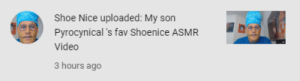 Yeah, Video, and Nice: Shoe Nice uploaded: My son  Pyrocynical 's fav Shoenice ASMR  Video  3 hours ago Yeah
