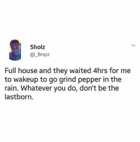 Children, Memes, and Full House: Sholz  @_Brayz  Full house and they waited 4hrs for me  to wakeup to go grind pepper in the  rain. Whatever you do, don't be the  lastborn. I'm sure all the last born children can relate to this😂 ➡Tag them