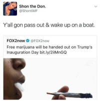 Memes, Marijuana, and The Don: Shon the Don  ShontiMF  Y all gon pass out & wake up on a boat  FOX2now  FOX2now  Free marijuana will be handed out on Trump's  Inauguration Day bit.ly/2ilMnGQ Id really appreciate it if you guys could look at @wavysensations recent post