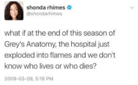 SHONDA THIS IS NOT FUNNY WHY WOULD YOU DO THIS https://t.co/nlmYr1iiZ6: shonda rhimes  @shondarhimes  what if at the end of this season of  Grey's Anatomy, the hospital just  exploded into flames and we don't  know who lives or who dies?  2009-03-09, 5:18 PM SHONDA THIS IS NOT FUNNY WHY WOULD YOU DO THIS https://t.co/nlmYr1iiZ6