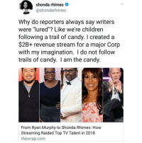 "Candy, Memes, and 🤖: shonda rhimes  @shondarhimes  Why do reporters always say writers  were ""lured""? Like we're childrern  following a trail of candy. I created a  $2B+ revenue stream for a major Corp  with my imagination. I do not follow  trails of candy. I am the candy  From Ryan Murphy to Shonda Rhimes: How  Streaming Raided Top TV Talent in 2018  thewrap.com 💅"