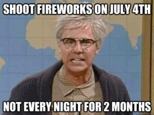Advice, 4th of July, and Fireworks: SHOOT FIREWORKS ON JULY 4TH  NOT EVERY NIGHT FOR 2 MONTHS  cuickmeme com Some good advice around 4th of July
