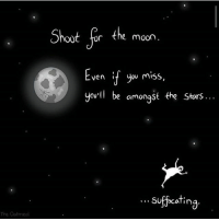 Moon: Shoot for the moon  Even f you miss  you'll be amongst the stors..  suffocating